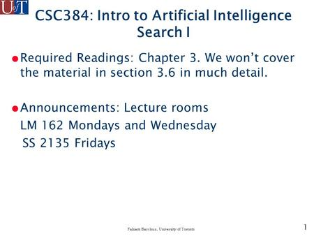 1 Fahiem Bacchus, University of Toronto CSC384: Intro to Artificial Intelligence Search I ● Required Readings: Chapter 3. We won't cover the material in.