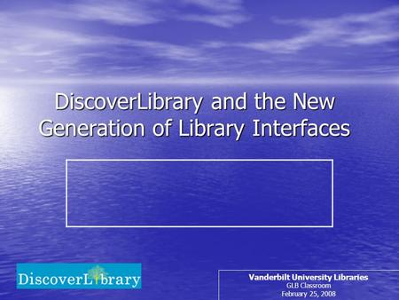DiscoverLibrary and the New Generation of Library Interfaces Vanderbilt University Libraries GLB Classroom February 25, 2008.