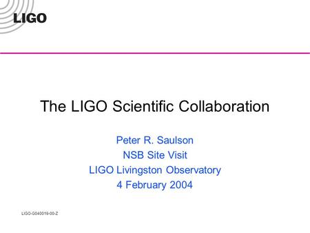 LIGO-G040019-00-Z The LIGO Scientific Collaboration Peter R. Saulson NSB Site Visit LIGO Livingston Observatory 4 February 2004.