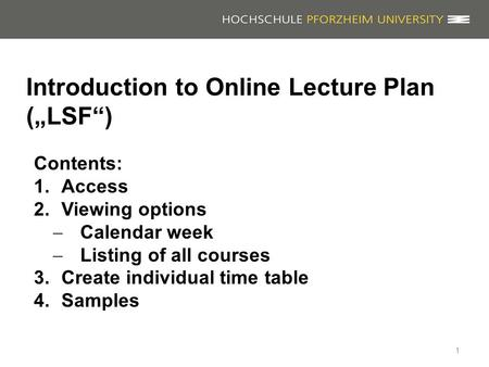 "Introduction to Online Lecture Plan (""LSF"") 1 Contents: 1.Access 2.Viewing options  Calendar week  Listing of all courses 3.Create individual time table."