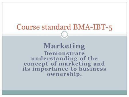 Marketing Demonstrate understanding of the concept of marketing and its importance to business ownership. Course standard BMA-IBT-5.