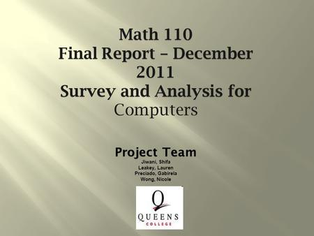 Project Team Jiwani, Shifa Leakey, Lauren Preciado, Gabirela Wong, Nicole Math 110 Final Report – December 2011 Survey and Analysis for Computers.