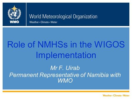 WMO Role of NMHSs in the WIGOS Implementation Mr F. Uirab Permanent Representative of Namibia with WMO.