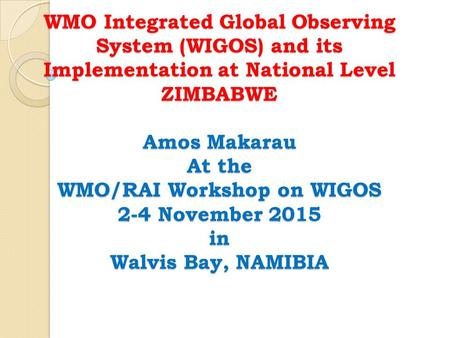 WMO Integrated Global Observing System (WIGOS) and its Implementation at National Level ZIMBABWE Amos Makarau At the WMO/RAI Workshop on WIGOS 2-4 November.