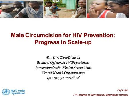 CROI 2010 17 th Conference on Retroviruses and Opportunistic Infections Male Circumcision for HIV Prevention: Progress in Scale-up Dr. Kim Eva Dickson.