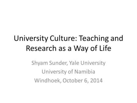 University Culture: Teaching and Research as a Way of Life Shyam Sunder, Yale University University of Namibia Windhoek, October 6, 2014.