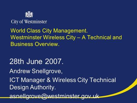 World Class City Management. Westminster Wireless City – A Technical and Business Overview. 28th June 2007. Andrew Snellgrove, ICT Manager & Wireless City.