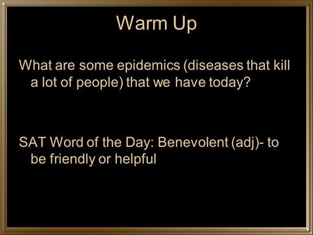 Warm Up What are some epidemics (diseases that kill a lot of people) that we have today? SAT Word of the Day: Benevolent (adj)- to be friendly or helpful.