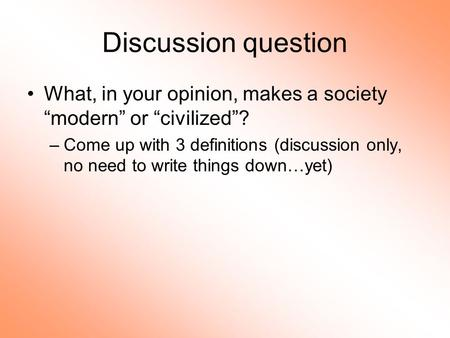 "Discussion question What, in your opinion, makes a society ""modern"" or ""civilized""? –Come up with 3 definitions (discussion only, no need to write things."