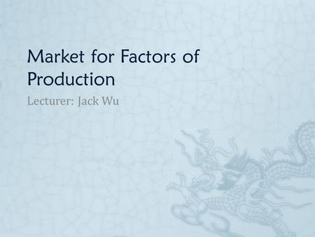 Market for Factors of Production Lecturer: Jack Wu.