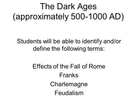 The Dark Ages (approximately 500-1000 AD) Students will be able to identify and/or define the following terms: Effects of the Fall of Rome Franks Charlemagne.