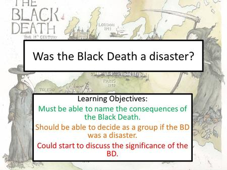 Was the Black Death a disaster? Learning Objectives: Must be able to name the consequences of the Black Death. Should be able to decide as a group if the.