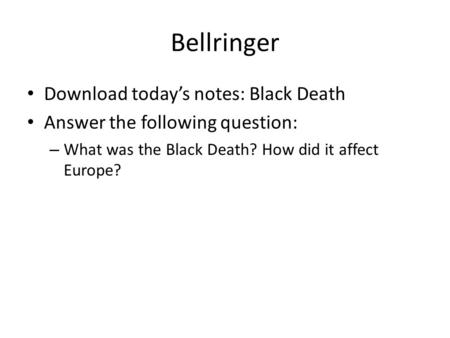 Bellringer Download today's notes: Black Death Answer the following question: – What was the Black Death? How did it affect Europe?