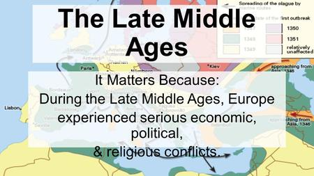 Chapter 10, Lesson 5 The Late Middle Ages It Matters Because: During the Late Middle Ages, Europe experienced serious economic, political, & religious.