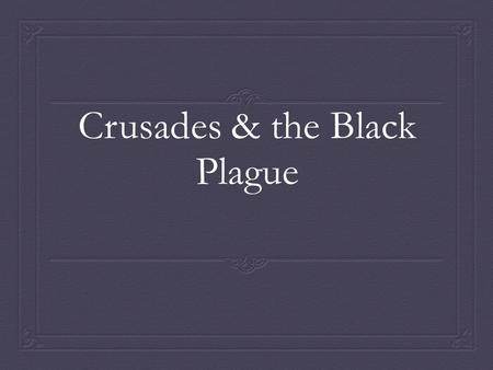 Crusades & the Black Plague. Video  https://www.brainpop.com/socialstudies/wo rldhistory/middleages/ (start at 44 seconds) https://www.brainpop.com/socialstudies/wo.