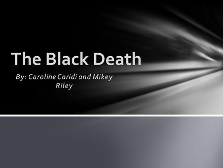 By: Caroline Caridi and Mikey Riley The Black Death.