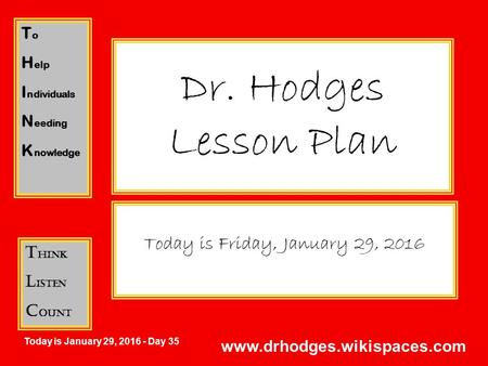 T o H elp I ndividuals N eeding K nowledge T hink L isten C ount Today is January 29, 2016 - Day 35 www.drhodges.wikispaces.com Dr. Hodges Lesson Plan.