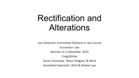 Rectification and Alterations Law Extension Committee Diploma in Law Course Succession Law Seminar on 2 December 2015 Craig Birtles Senior Associate, Teece.