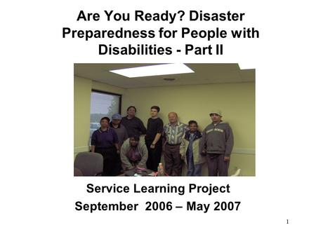 1 Are You Ready? Disaster Preparedness for People with Disabilities - Part II Service Learning Project September 2006 – May 2007.