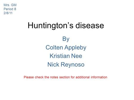 Huntington's disease By Colten Appleby Kristian Nee Nick Reynoso Please check the notes section for additional information Mrs. GM Period 8 2/8/11.