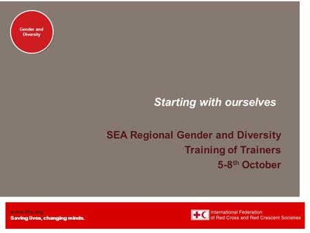 Www.ifrc.org Saving lives, changing minds. Gender and Diversity Starting with ourselves SEA Regional Gender and Diversity Training of Trainers 5-8 th October.