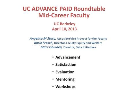 UC ADVANCE PAID Roundtable Mid-Career Faculty Advancement Satisfaction Evaluation Mentoring Workshops UC Berkeley April 10, 2013 Angelica M Stacy, Associate.