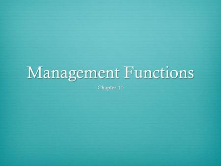 Management Functions Chapter 11. Objectives  Name the 3 functions of management  Describe the management techniques properly  Explain how to manage.