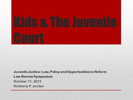 Kids & The Juvenile Court Juvenile Justice: Law, Policy and Opportunities to Reform Law Review Symposium October 11, 2013 Kimberly P. Jordan.
