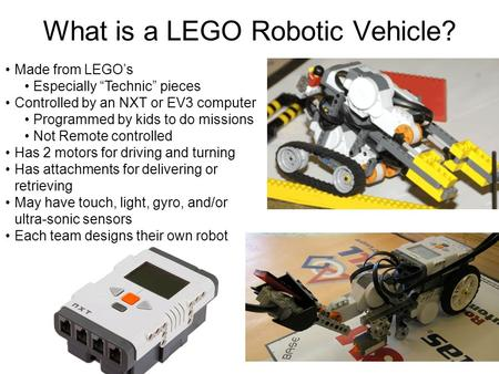 "What is a LEGO Robotic Vehicle? Made from LEGO's Especially ""Technic"" pieces Controlled by an NXT or EV3 computer Programmed by kids to do missions Not."