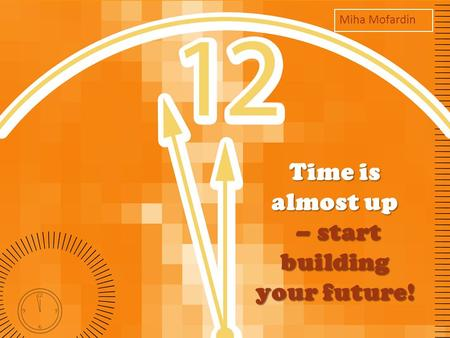 Time is almost up – start building your future! Miha Mofardin.