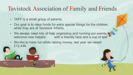 Tavistock Association of Family and Friends TAFF is a small group of parents. Our goal is to raise funds for extra special things for the children while.