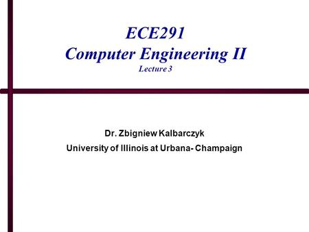 ECE291 Computer Engineering II Lecture 3 Dr. Zbigniew Kalbarczyk University of Illinois at Urbana- Champaign.