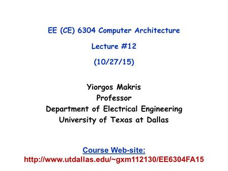 Yiorgos Makris Professor Department of Electrical Engineering University of Texas at Dallas EE (CE) 6304 Computer Architecture Lecture #12 (10/27/15) Course.