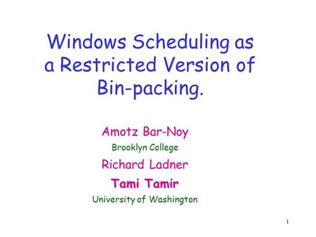 1 Windows Scheduling as a Restricted Version of Bin-packing. Amotz Bar-Noy Brooklyn College Richard Ladner Tami Tamir University of Washington.