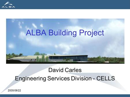 2005/06/22 ALBA Building Project David Carles Engineering Services Division - CELLS.