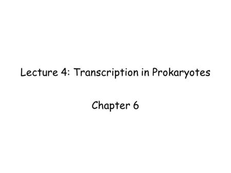 Lecture 4: Transcription in Prokaryotes Chapter 6.