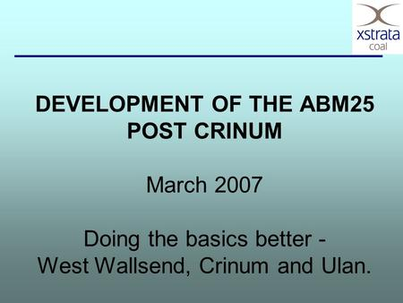 DEVELOPMENT OF THE ABM25 POST CRINUM March 2007 Doing the basics better - West Wallsend, Crinum and Ulan.