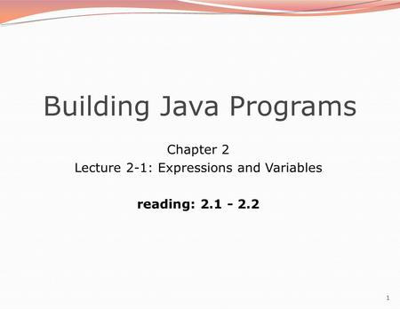 1 Building Java Programs Chapter 2 Lecture 2-1: Expressions and Variables reading: 2.1 - 2.2.