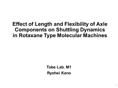 Effect of Length and Flexibility of Axle Components on Shuttling Dynamics in Rotaxane Type Molecular Machines I'm Ryohei Kano from Tobe lab. The title.