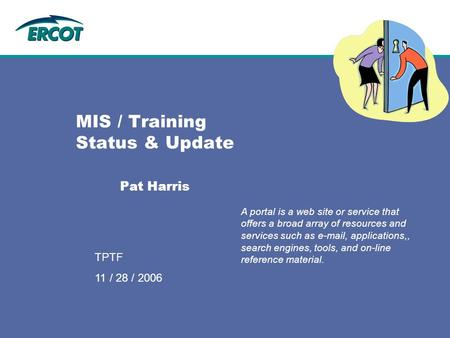 9/12/2006 TPTF MIS / Training Status & Update Pat Harris A portal is a web site or service that offers a broad array of resources and services such as.