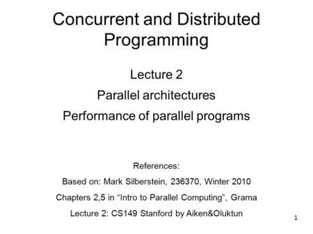 1 Concurrent and Distributed Programming Lecture 2 Parallel architectures Performance of parallel programs References: Based on: Mark Silberstein, 236370,