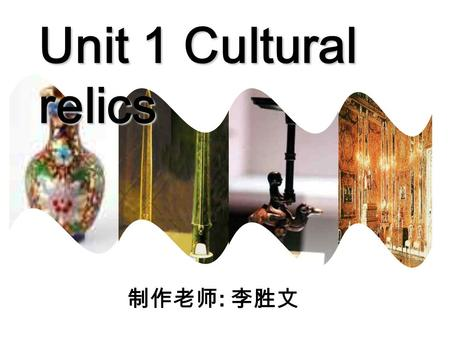 Unit 1 Cultural relics 制作老师 : 李胜文 Periods 1 & 2 Warming upWarming up ReadingReading WritingWriting.
