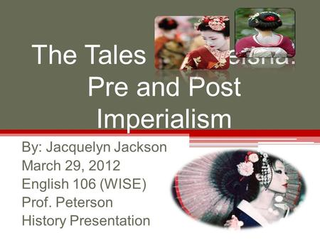 The Tales of a Geisha: Pre and Post Imperialism By: Jacquelyn Jackson March 29, 2012 English 106 (WISE) Prof. Peterson History Presentation.