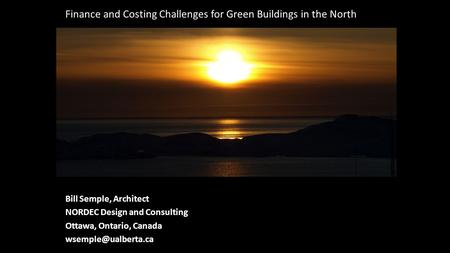 Bill Semple, Architect NORDEC Design and Consulting Ottawa, Ontario, Canada Finance and Costing Challenges for Green Buildings in the.