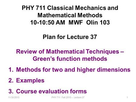 11/30/2015PHY 711 Fall 2015 -- Lecture 371 PHY 711 Classical Mechanics and Mathematical Methods 10-10:50 AM MWF Olin 103 Plan for Lecture 37 Review of.