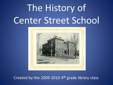 The History of Center Street School Created by the 2009-2010 4 th grade library class.