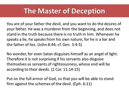 The Master of Deception You are of your father the devil, and you want to do the desires of your father. He was a murderer from the beginning, and does.