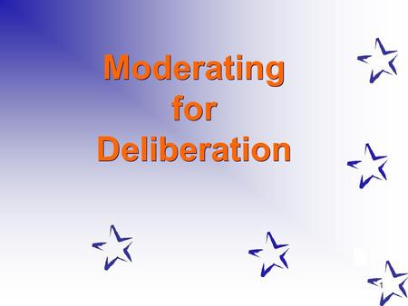 1 Moderating for Deliberation. 2 What Does Moderating for Deliberation Mean? Any experienced moderators or facilitators? Moderating for deliberation –Choice.