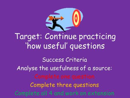 Target: Continue practicing 'how useful' questions Success Criteria Analyse the usefulness of a source: Complete one question Complete three questions.