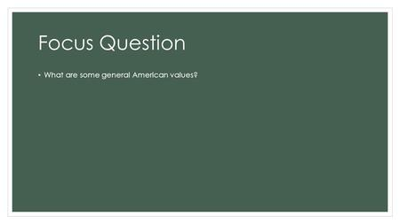 Focus Question What are some general American values?